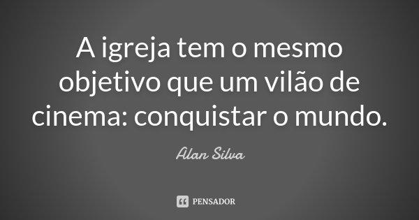 A igreja tem o mesmo objetivo que um vilão de cinema: conquistar o mundo.... Frase de Alan Silva.