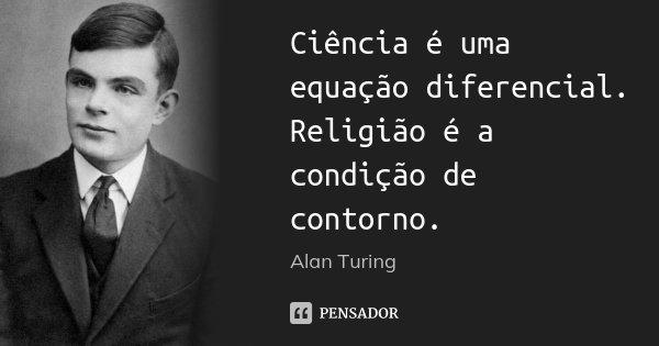Ciência é uma equação diferencial. Religião é a condição de contorno.... Frase de Alan Turing.