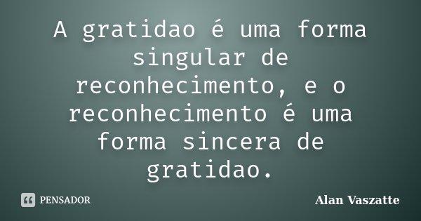 A gratidao é uma forma singular de reconhecimento, e o reconhecimento é uma forma sincera de gratidao.... Frase de Alan Vaszatte.