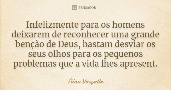 Infelizmente para os homens deixarem de reconhecer uma grande benção de Deus, bastam desviar os seus olhos para os pequenos problemas que a vida lhes apresent.... Frase de Alan Vaszatte.