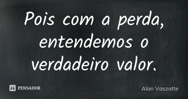 Pois com a perda, entendemos o verdadeiro valor.... Frase de Alan Vaszatte.