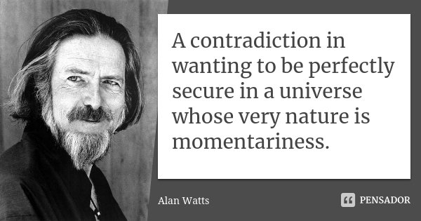 A contradiction in wanting to be perfectly secure in a universe whose very nature is momentariness.... Frase de Alan Watts.