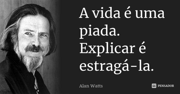 A vida é uma piada. Explicar é estragá-la.... Frase de Alan Watts.