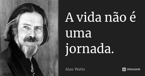 A vida não é uma jornada.... Frase de Alan Watts.