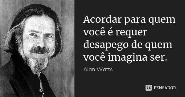 Acordar para quem você é requer desapego de quem você imagina ser.... Frase de Alan Watts.