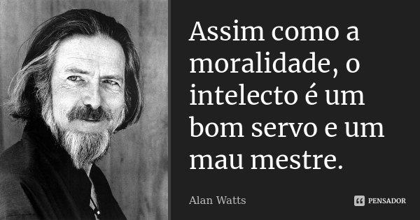 Assim como a moralidade, o intelecto é um bom servo e um mau mestre.... Frase de Alan Watts.