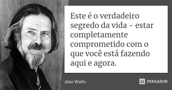 Este é o verdadeiro segredo da vida - estar completamente comprometido com o que você está fazendo aqui e agora.... Frase de Alan Watts.