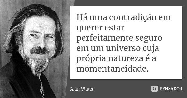 Há uma contradição em querer estar perfeitamente seguro em um universo cuja própria natureza é a momentaneidade.... Frase de Alan Watts.