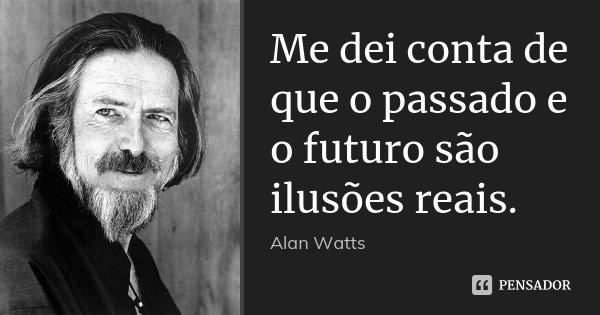 Me dei conta de que o passado e o futuro são ilusões reais.... Frase de Alan Watts.