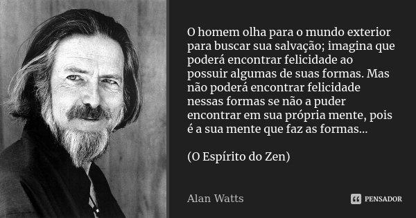 O homem olha para o mundo exterior para buscar sua salvação; imagina que poderá encontrar felicidade ao possuir algumas de suas formas. Mas não poderá encontrar... Frase de Alan Watts.