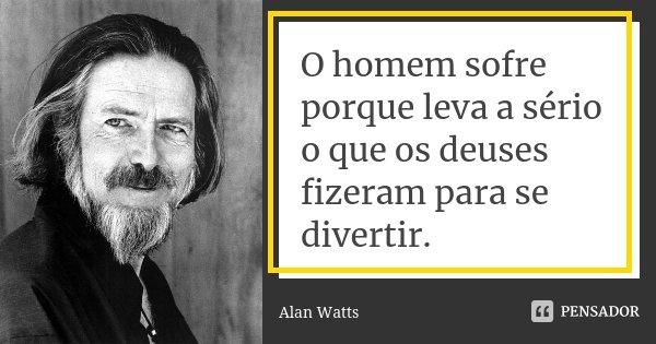 O homem sofre porque leva a sério o que os deuses fizeram para se divertir.... Frase de Alan Watts.