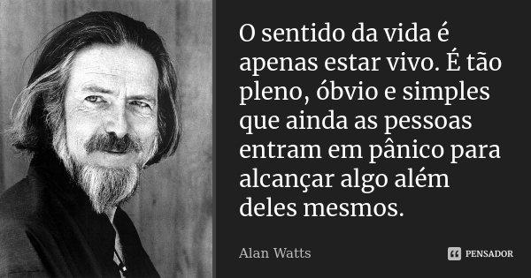 O sentido da vida é apenas estar vivo. É tão pleno, óbvio e simples que ainda as pessoas entram em pânico para alcançar algo além deles mesmos.... Frase de Alan Watts.