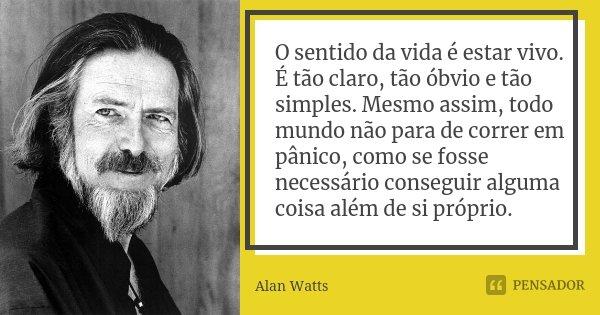 O sentido da vida é estar vivo. É tão claro, tão óbvio e tão simples. Mesmo assim, todo mundo não para de correr em pânico, como se fosse necessário conseguir a... Frase de Alan Watts.
