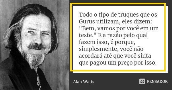"""Todo o tipo de truques que os Gurus utilizam, eles dizem: """"Bem, vamos por você em um teste."""" E a razão pelo qual fazem isso, é porque, simplesmente, v... Frase de Alan Watts."""