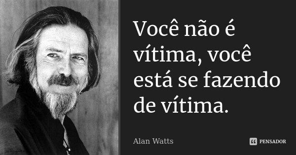 Você não é vítima, você está se fazendo de vítima.... Frase de Alan Watts.