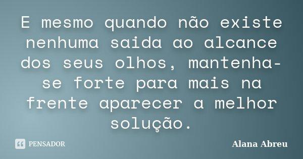 E mesmo quando não existe nenhuma saida ao alcance dos seus olhos, mantenha-se forte para mais na frente aparecer a melhor solução.... Frase de Alana Abreu.