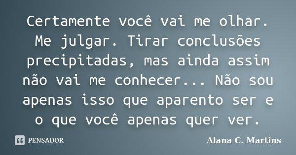 Certamente você vai me olhar. Me julgar. Tirar conclusões precipitadas, mas ainda assim não vai me conhecer... Não sou apenas isso que aparento ser e o que você... Frase de Alana C. Martins.