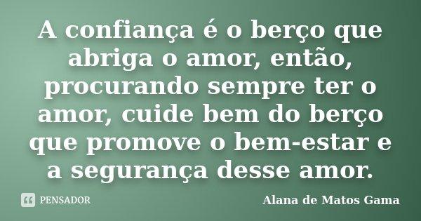 A confiança é o berço que abriga o amor, então, procurando sempre ter o amor, cuide bem do berço que promove o bem-estar e a segurança desse amor.... Frase de Alana de Matos Gama.