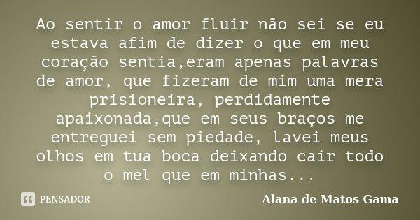 Ao sentir o amor fluir não sei se eu estava afim de dizer o que em meu coração sentia,eram apenas palavras de amor, que fizeram de mim uma mera prisioneira, per... Frase de Alana de Matos Gama.