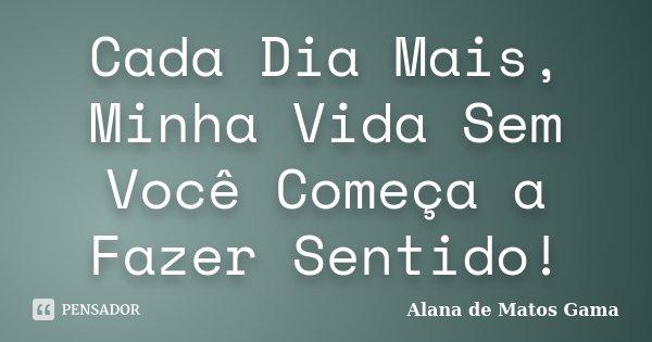 Cada Dia Mais, Minha Vida Sem Você Começa a Fazer Sentido!... Frase de Alana de Matos Gama.