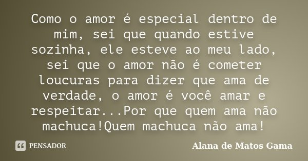 Como o amor é especial dentro de mim, sei que quando estive sozinha, ele esteve ao meu lado, sei que o amor não é cometer loucuras para dizer que ama de verdade... Frase de Alana de Matos Gama.