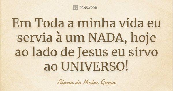 Em Toda a minha vida eu servia à um NADA, hoje ao lado de Jesus eu sirvo ao UNIVERSO!... Frase de Alana de Matos Gama.