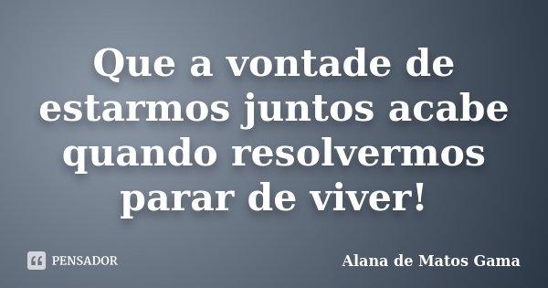Que a vontade de estarmos juntos acabe quando resolvermos parar de viver!... Frase de Alana de Matos Gama.