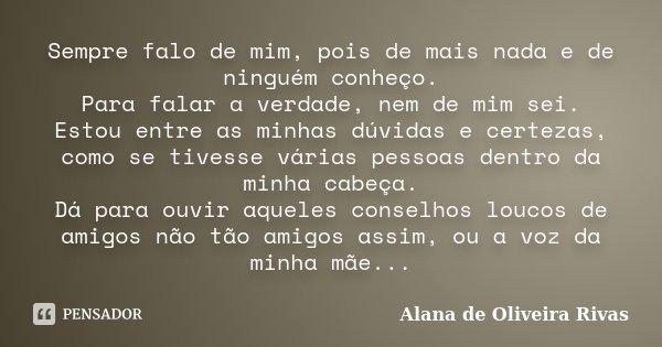 Sempre falo de mim, pois de mais nada e de ninguém conheço. Para falar a verdade, nem de mim sei. Estou entre as minhas dúvidas e certezas, como se tivesse vári... Frase de Alana De Oliveira Rivas.
