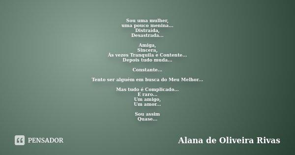 Sou uma mulher, uma pouco menina... Distraída, Desastrada... Amiga, Sincera, Ás vezes Tranquila e Contente... Depois tudo muda... Constante... Tento ser alguém ... Frase de Alana de Oliveira Rivas.