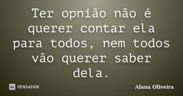 Ter opnião não é querer contar ela para todos, nem todos vão querer saber dela.... Frase de Alana Oliveira.