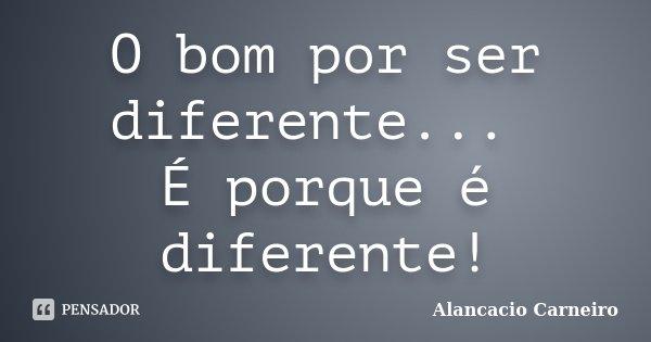 O bom por ser diferente... É porque é diferente!... Frase de Alancacio Carneiro.