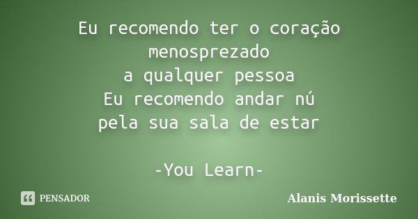 Eu recomendo ter o coração menosprezado a qualquer pessoa Eu recomendo andar nú pela sua sala de estar -You Learn-... Frase de Alanis Morissette.