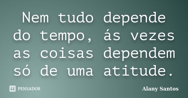 Nem tudo depende do tempo, ás vezes as coisas dependem só de uma atitude.... Frase de Alany Santos.