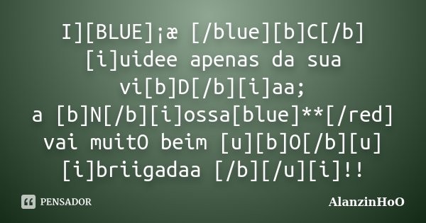 I][BLUE]¡æ [/blue][b]C[/b][i]uidee apenas da sua vi[b]D[/b][i]aa; a [b]N[/b][i]ossa[blue]**[/red] vai muitO beim [u][b]O[/b][u][i]briigadaa [/b][/u][i]!!... Frase de AlanzinHoO.