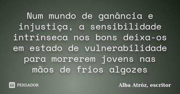 Num mundo de ganância e injustiça, a sensibilidade intrínseca nos bons deixa-os em estado de vulnerabilidade para morrerem jovens nas mãos de frios algozes... Frase de Alba Atróz, escritor.