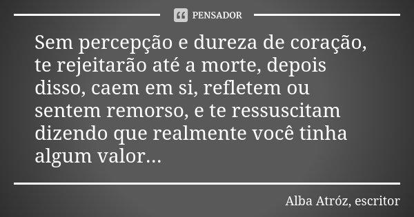 Sem percepção e dureza de coração, te rejeitarão até a morte, depois disso, caem em si, refletem ou sentem remorso, e te ressuscitam dizendo que realmente você ... Frase de Alba Atróz, escritor.