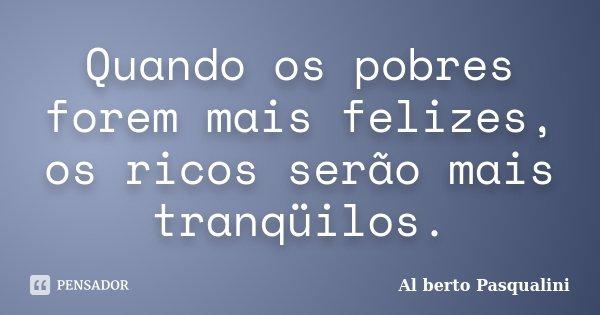 Quando os pobres forem mais felizes, os ricos serão mais tranqüilos.... Frase de Al berto Pasqualini.
