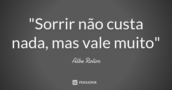 """""""Sorrir não custa nada, mas vale muito""""... Frase de Albe Rolim."""