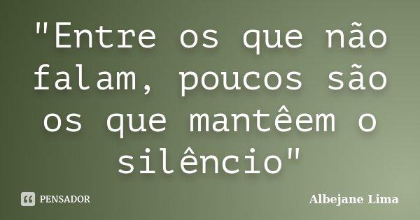 """""""Entre os que não falam, poucos são os que mantêem o silêncio""""... Frase de Albejane Lima."""