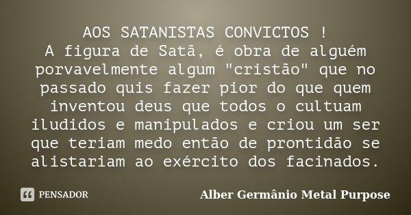 """AOS SATANISTAS CONVICTOS ! A figura de Satã, é obra de alguém porvavelmente algum """"cristão"""" que no passado quis fazer pior do que quem inventou deus q... Frase de Alber Germânio Metal Purpose."""