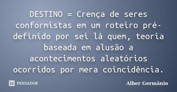 DESTINO = Crença de seres conformistas em um roteiro pré-definido por sei lá quem, teoria baseada em alusão a acontecimentos aleatórios ocorridos por mera coinc... Frase de Alber Germânio.