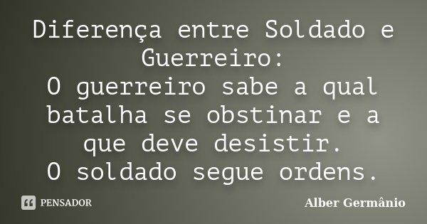 Diferença entre Soldado e Guerreiro: O guerreiro sabe a qual batalha se obstinar e a que deve desistir. O soldado segue ordens.... Frase de Alber Germânio.