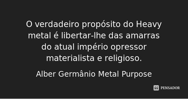O verdadeiro propósito do Heavy metal é libertar-lhe das amarras do atual império opressor materialista e religioso.... Frase de Alber Germânio Metal Purpose.