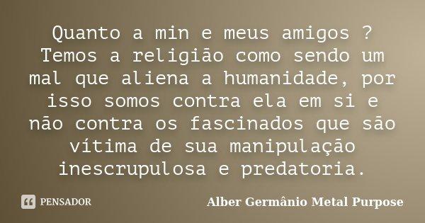 Quanto a min e meus amigos ? Temos a religião como sendo um mal que aliena a humanidade, por isso somos contra ela em si e não contra os fascinados que são vít... Frase de Alber Germânio Metal Purpose.