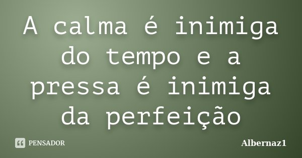 A calma é inimiga do tempo e a pressa é inimiga da perfeição... Frase de Albernaz1.