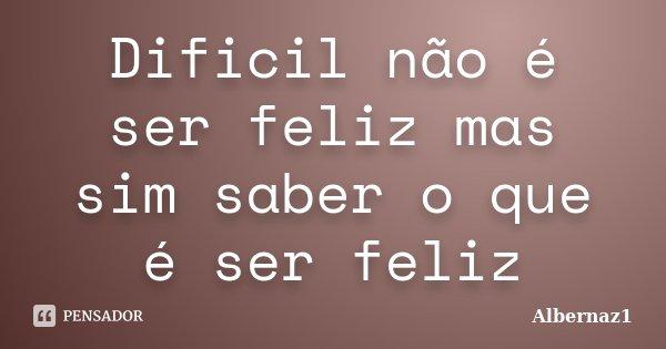 Dificil não é ser feliz mas sim saber o que é ser feliz... Frase de Albernaz1.