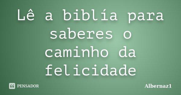 Lê a biblía para saberes o caminho da felicidade... Frase de Albernaz1.