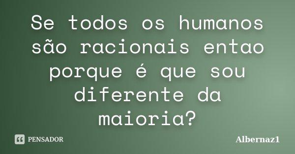 Se todos os humanos são racionais entao porque é que sou diferente da maioria?... Frase de Albernaz1.