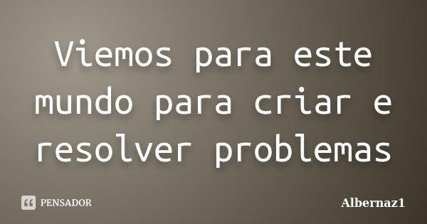 Viemos para este mundo para criar e resolver problemas... Frase de Albernaz1.