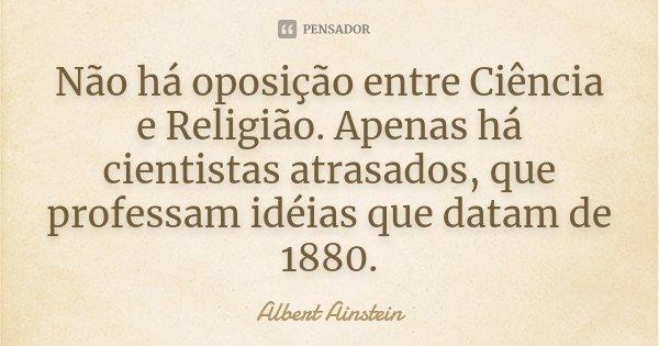 Não há oposição entre Ciência e Religião. Apenas há cientistas atrasados, que professam idéias que datam de 1880.... Frase de Albert Ainstein.